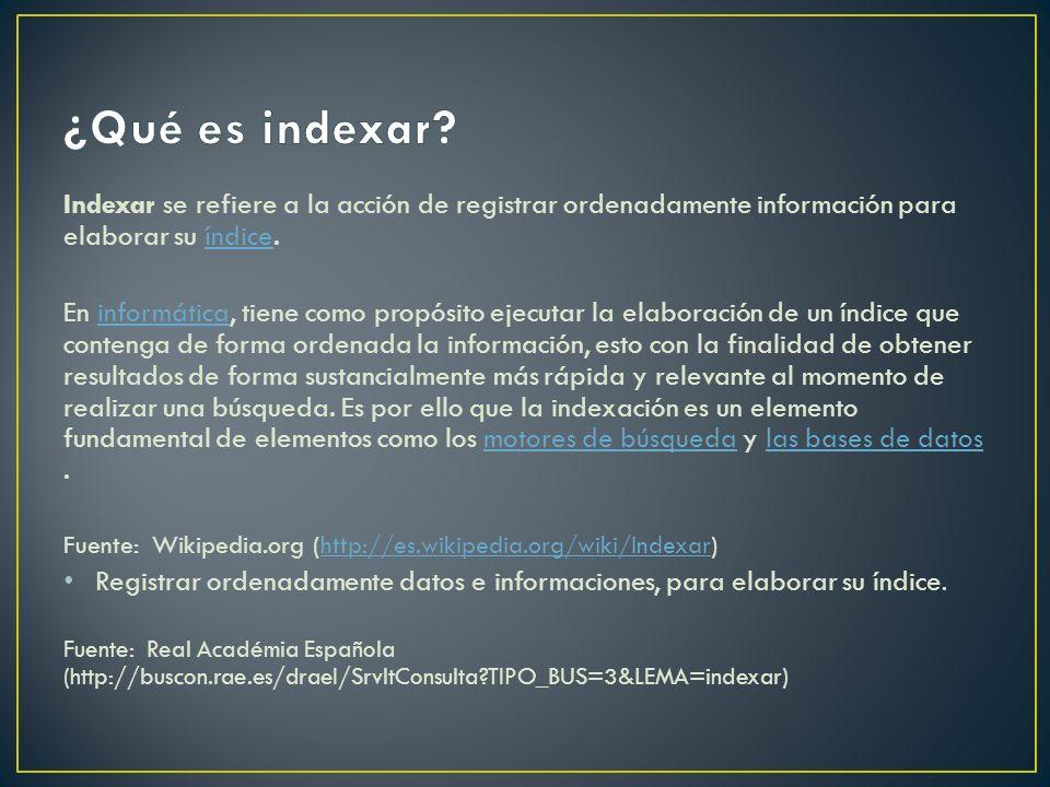 Indexar se refiere a la acción de registrar ordenadamente información para elaborar su índice.índice En informática, tiene como propósito ejecutar la