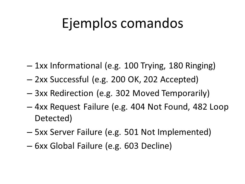 Ejemplos comandos – 1xx Informational (e.g. 100 Trying, 180 Ringing) – 2xx Successful (e.g. 200 OK, 202 Accepted) – 3xx Redirection (e.g. 302 Moved Te
