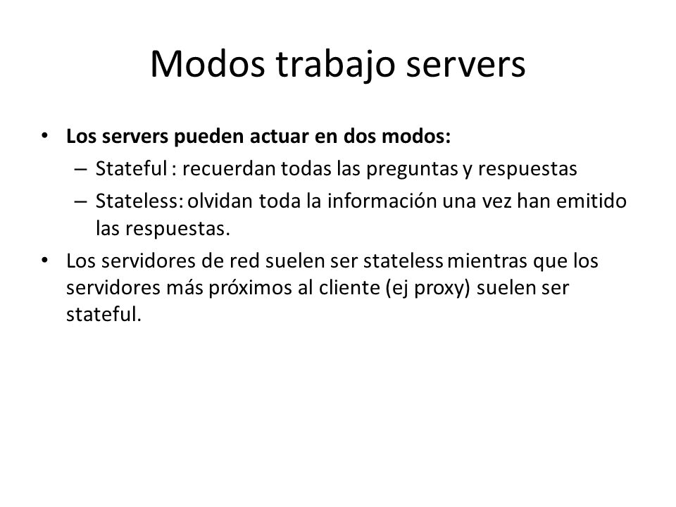Modos trabajo servers Los servers pueden actuar en dos modos: – Stateful : recuerdan todas las preguntas y respuestas – Stateless: olvidan toda la información una vez han emitido las respuestas.
