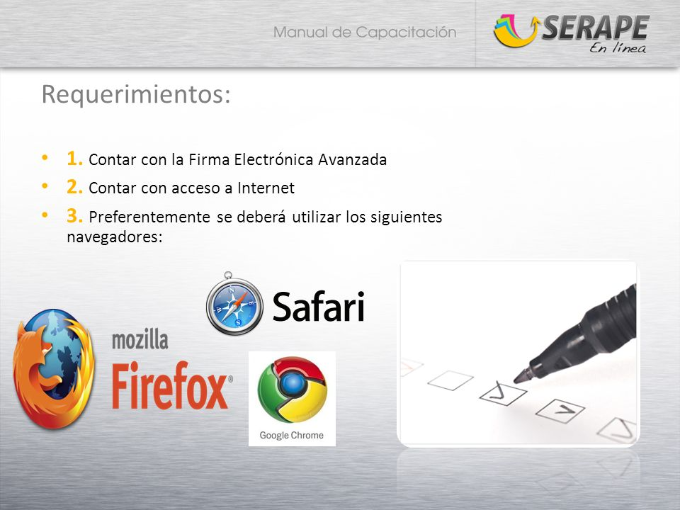 Requerimientos: 1. Contar con la Firma Electrónica Avanzada 2. Contar con acceso a Internet 3. Preferentemente se deberá utilizar los siguientes naveg