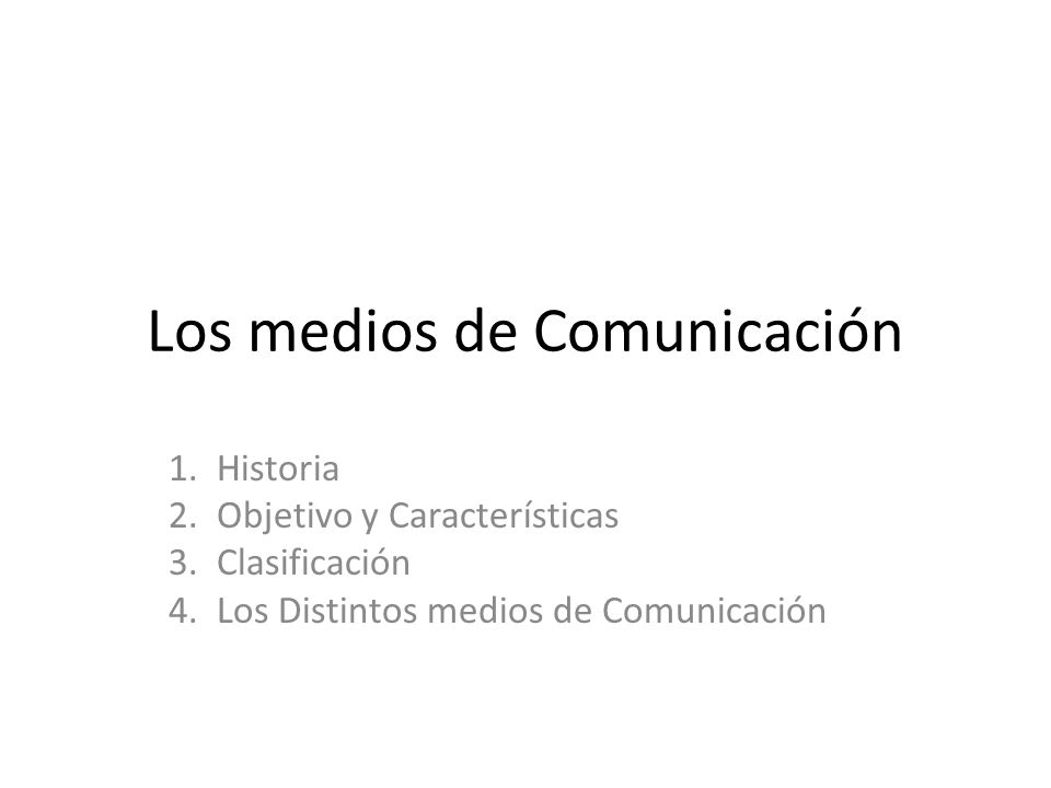 Los medios de Comunicación 1. Historia 2. Objetivo y Características 3. Clasificación 4. Los Distintos medios de Comunicación