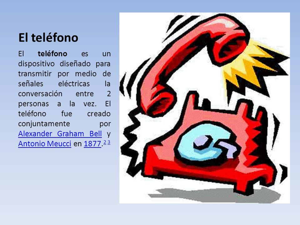El teléfono El teléfono es un dispositivo diseñado para transmitir por medio de señales eléctricas la conversación entre 2 personas a la vez. El teléf