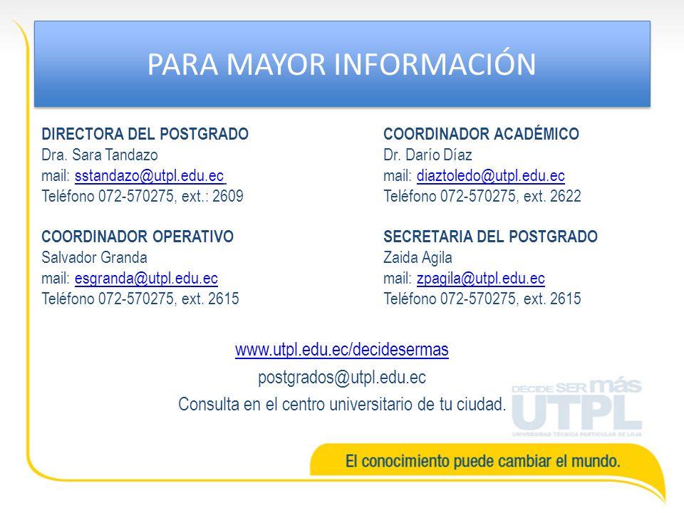 PARA MAYOR INFORMACIÓN DIRECTORA DEL POSTGRADOCOORDINADOR ACADÉMICO Dra. Sara Tandazo Dr. Darío Díaz mail: sstandazo@utpl.edu.ec mail: diaztoledo@utpl