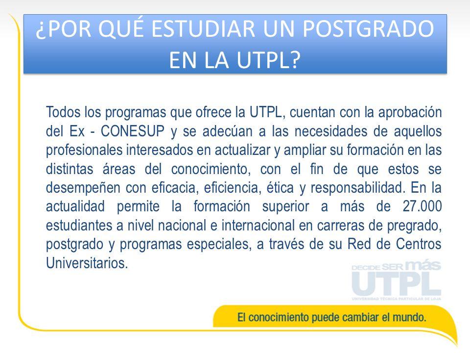 ¿POR QUÉ ESTUDIAR UN POSTGRADO EN LA UTPL? Todos los programas que ofrece la UTPL, cuentan con la aprobación del Ex - CONESUP y se adecúan a las neces