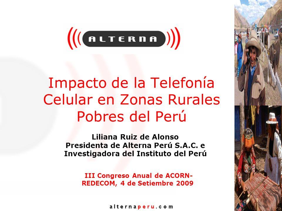 Impacto de la Telefonía Celular en Zonas Rurales Pobres del Perú Liliana Ruiz de Alonso Presidenta de Alterna Perú S.A.C. e Investigadora del Institut