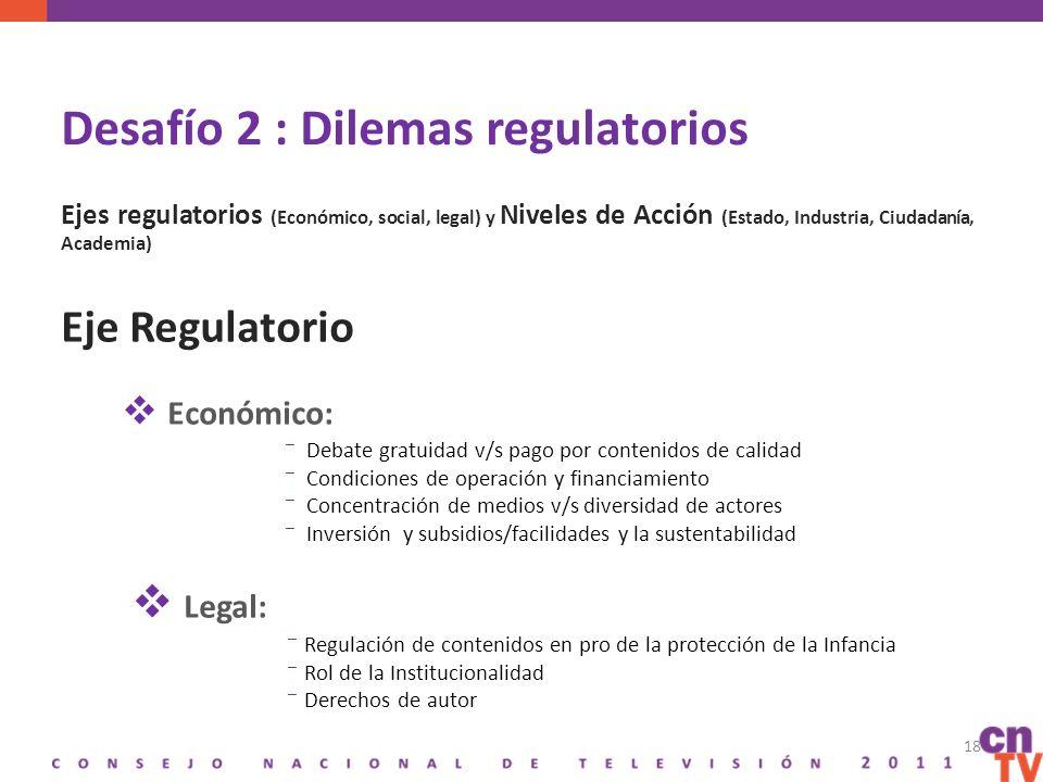 Desafío 2 : Dilemas regulatorios Ejes regulatorios (Económico, social, legal) y Niveles de Acción (Estado, Industria, Ciudadanía, Academia) Eje Regulatorio Económico: Debate gratuidad v/s pago por contenidos de calidad Condiciones de operación y financiamiento Concentración de medios v/s diversidad de actores Inversión y subsidios/facilidades y la sustentabilidad Legal: Regulación de contenidos en pro de la protección de la Infancia Rol de la Institucionalidad Derechos de autor 18