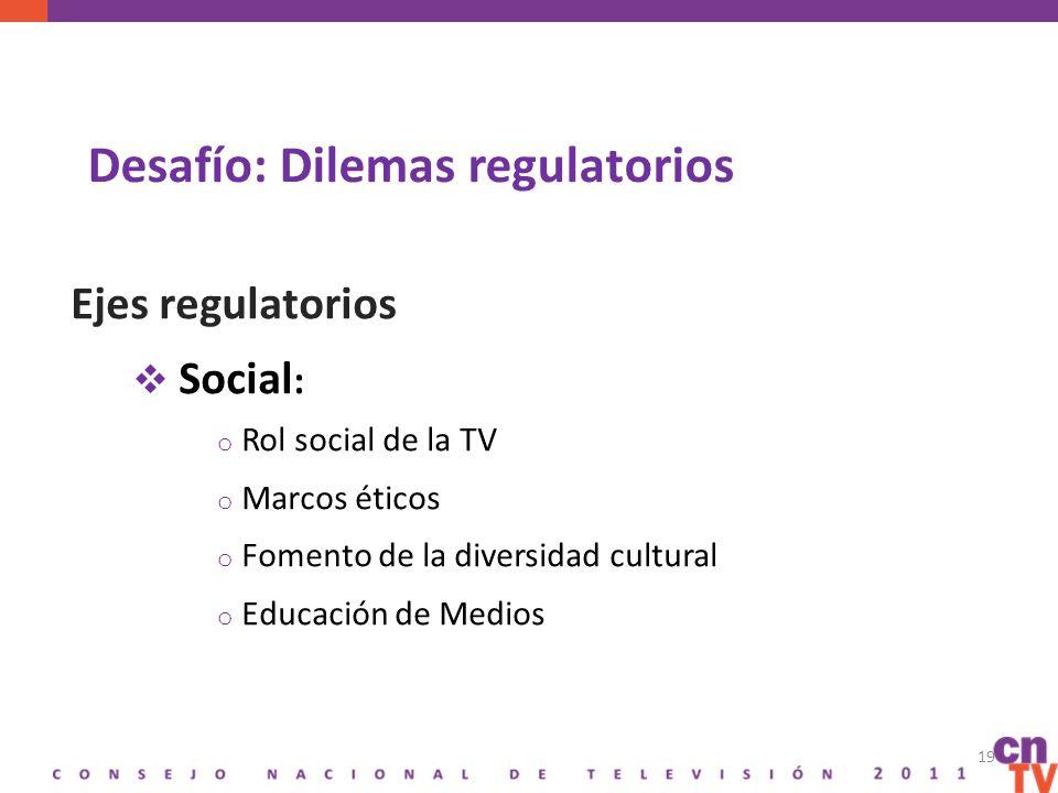 Desafío: Dilemas regulatorios Ejes regulatorios Social : o Rol social de la TV o Marcos éticos o Fomento de la diversidad cultural o Educación de Medios 19