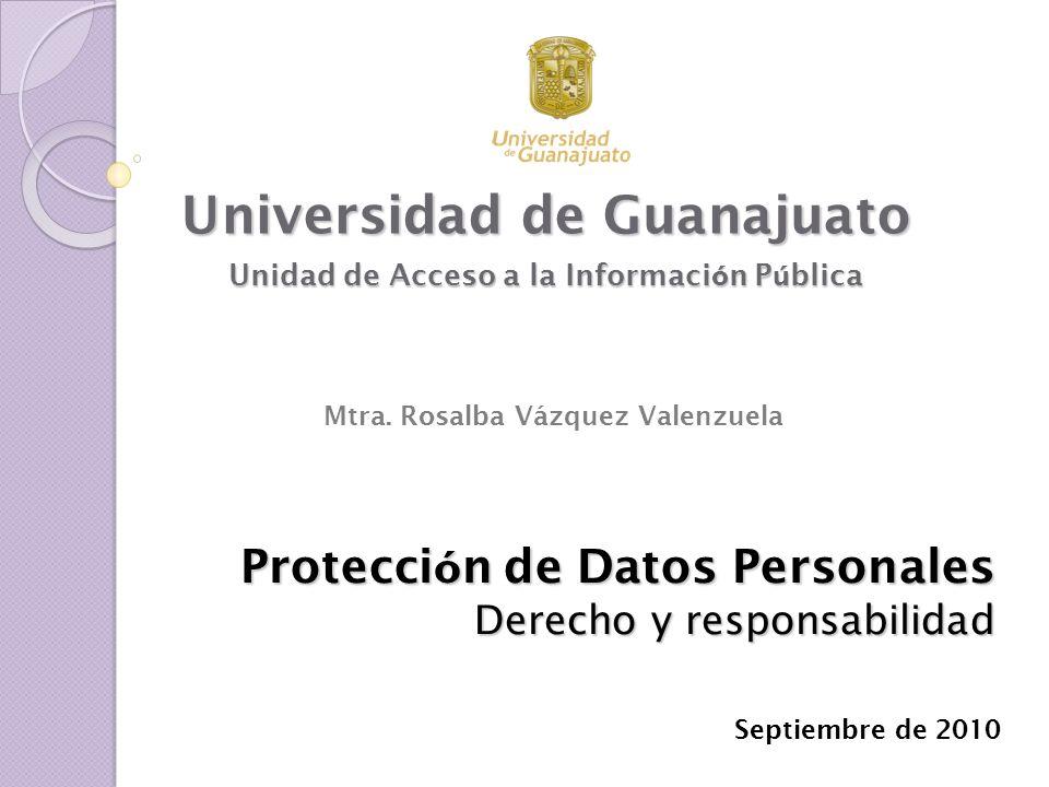 Protecci ó n de Datos Personales Derecho y responsabilidad Universidad de Guanajuato Unidad de Acceso a la Informaci ó n P ú blica Septiembre de 2010
