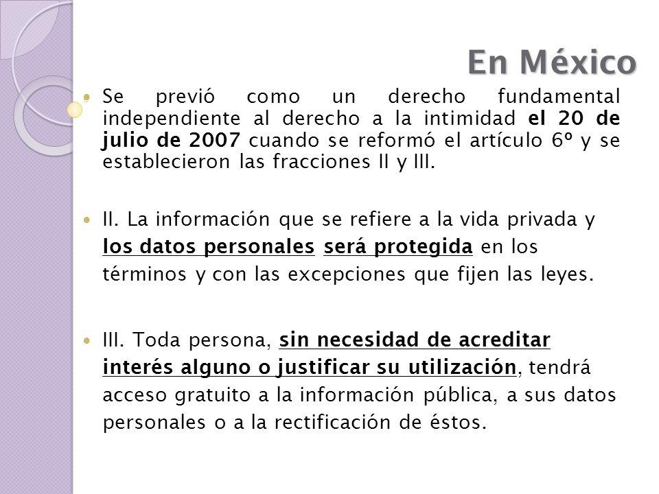 En México Se previó como un derecho fundamental independiente al derecho a la intimidad el 20 de julio de 2007 cuando se reformó el artículo 6º y se e