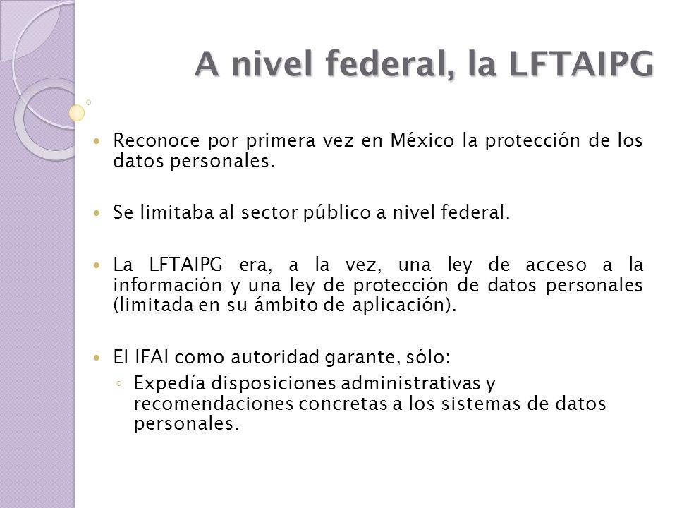 A nivel federal, la LFTAIPG Reconoce por primera vez en México la protección de los datos personales. Se limitaba al sector público a nivel federal. L