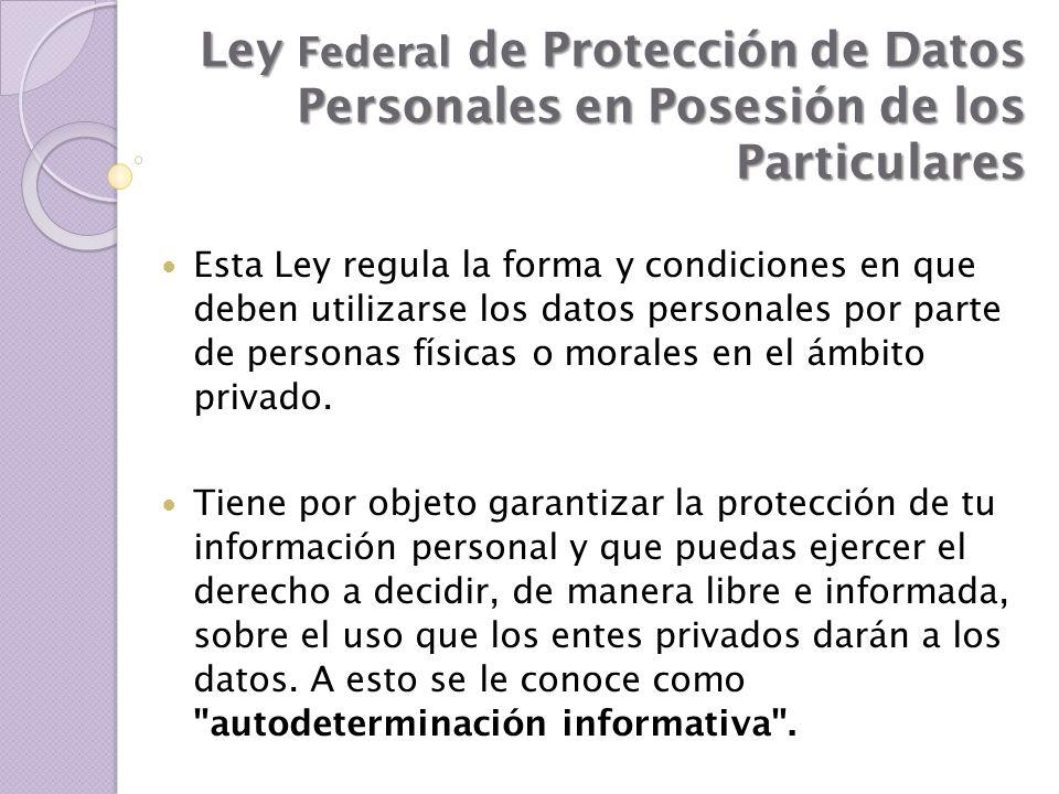Ley Federal de Protección de Datos Personales en Posesión de los Particulares Esta Ley regula la forma y condiciones en que deben utilizarse los datos