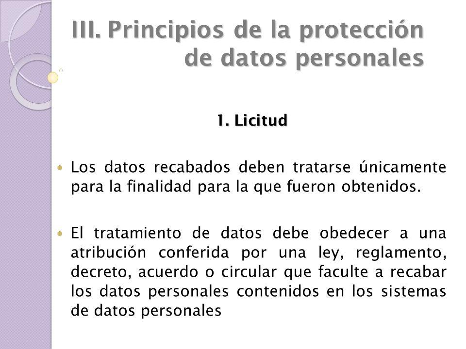 III. Principios de la protección de datos personales 1. Licitud Los datos recabados deben tratarse únicamente para la finalidad para la que fueron obt