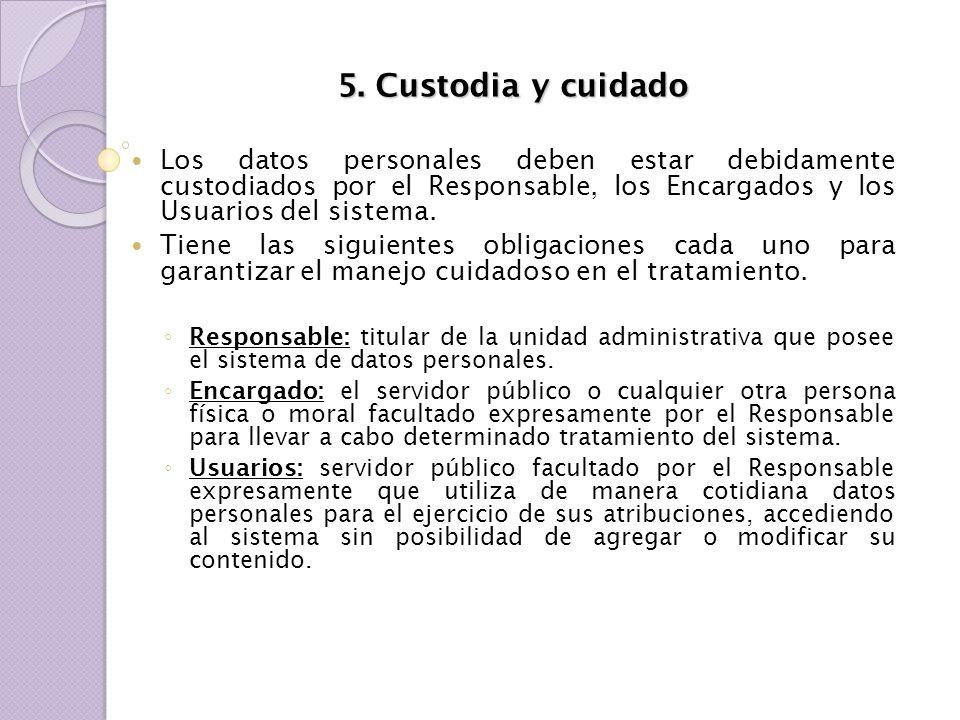 5. Custodia y cuidado Los datos personales deben estar debidamente custodiados por el Responsable, los Encargados y los Usuarios del sistema. Tiene la