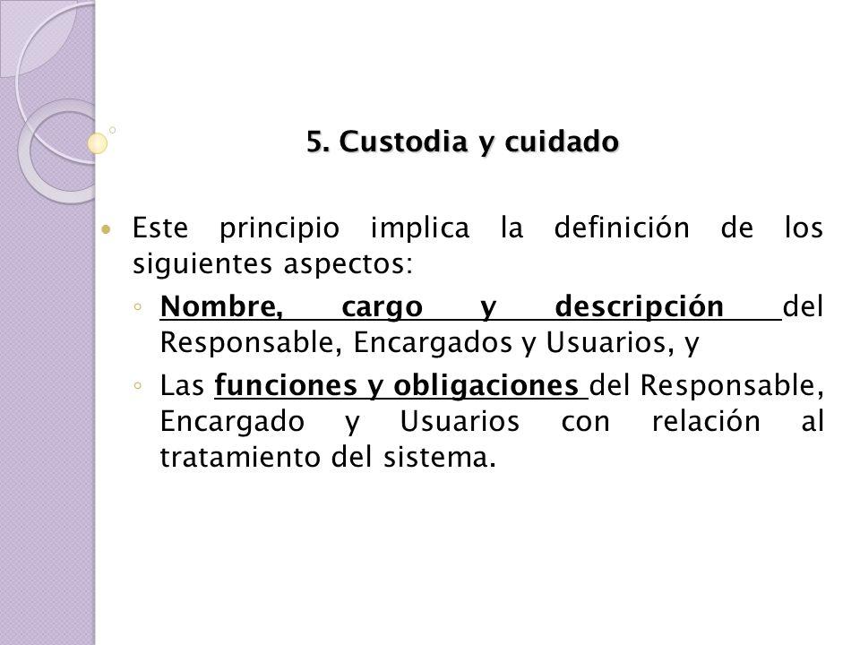 5. Custodia y cuidado Este principio implica la definición de los siguientes aspectos: Nombre, cargo y descripción del Responsable, Encargados y Usuar