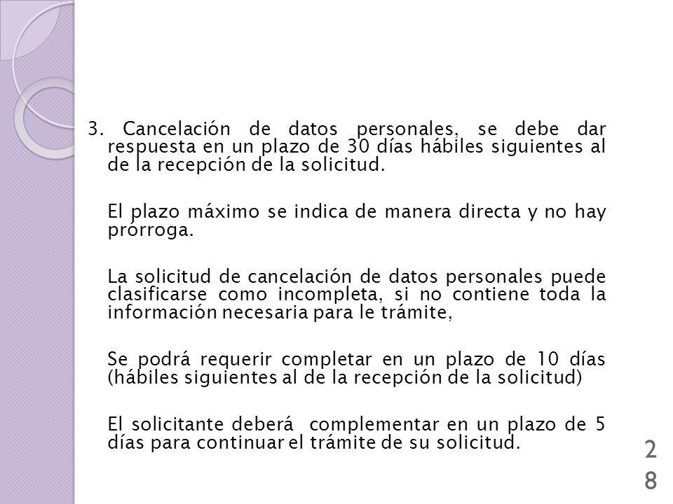 28 3. Cancelación de datos personales, se debe dar respuesta en un plazo de 30 días hábiles siguientes al de la recepción de la solicitud. El plazo má