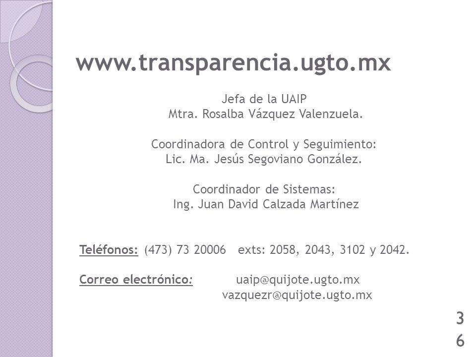 www.transparencia.ugto.mx 36 Jefa de la UAIP Mtra. Rosalba Vázquez Valenzuela. Coordinadora de Control y Seguimiento: Lic. Ma. Jesús Segoviano Gonzále