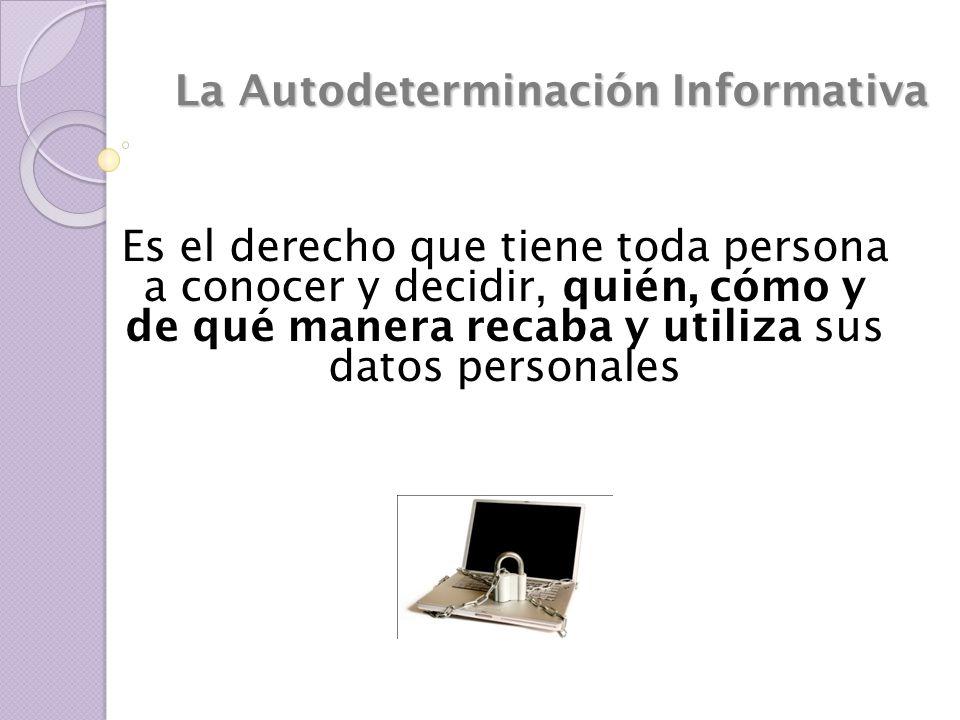 La Autodeterminación Informativa Es el derecho que tiene toda persona a conocer y decidir, quién, cómo y de qué manera recaba y utiliza sus datos pers