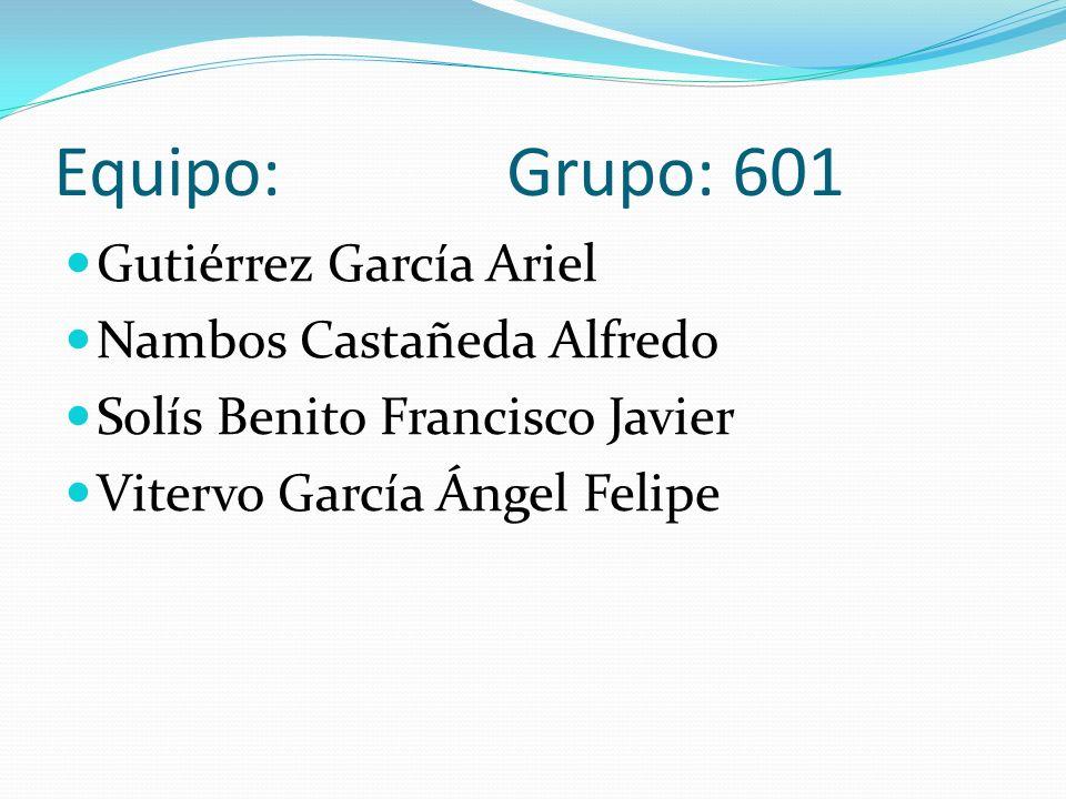 Equipo: Grupo: 601 Gutiérrez García Ariel Nambos Castañeda Alfredo Solís Benito Francisco Javier Vitervo García Ángel Felipe
