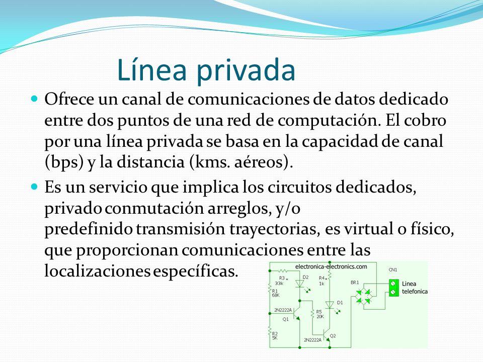 Las ventajas de la líneas privadas son: Existe un gran ancho de banda disponible (desde 64 Kbps hasta decenas de Mbps) Ofrecen mucha privacidad a la información La cota mensual es fija, aún cuando está se use sobreutilize.
