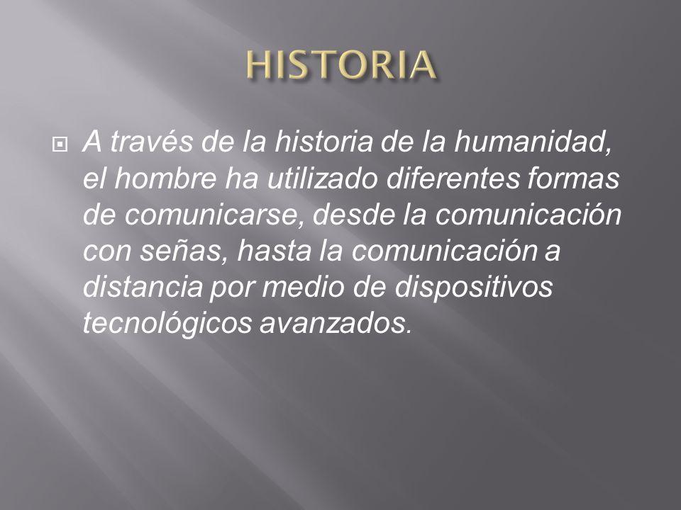A través de la historia de la humanidad, el hombre ha utilizado diferentes formas de comunicarse, desde la comunicación con señas, hasta la comunicación a distancia por medio de dispositivos tecnológicos avanzados.