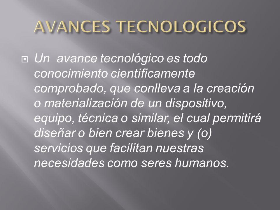 Un avance tecnológico es todo conocimiento científicamente comprobado, que conlleva a la creación o materialización de un dispositivo, equipo, técnica