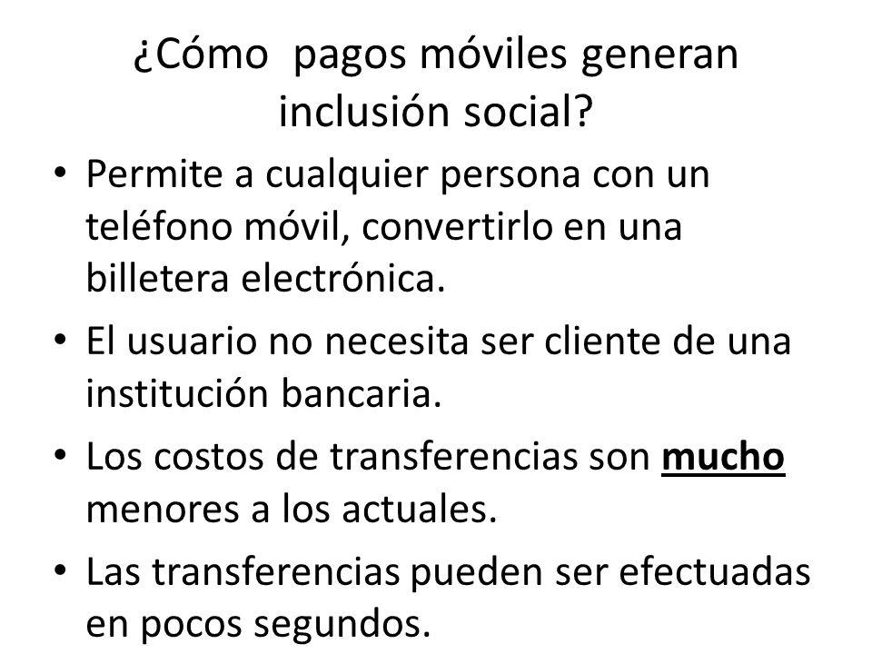 ¿Cómo pagos móviles generan inclusión social? Permite a cualquier persona con un teléfono móvil, convertirlo en una billetera electrónica. El usuario