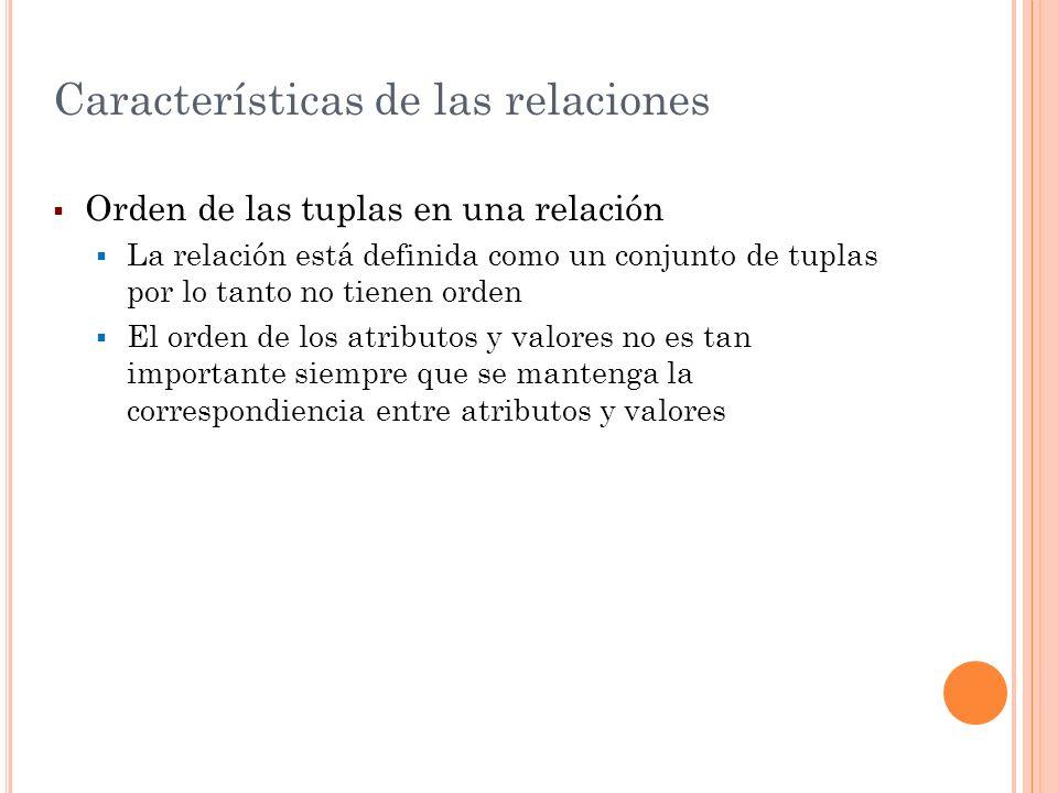 Características de las relaciones Orden de las tuplas en una relación La relación está definida como un conjunto de tuplas por lo tanto no tienen orde