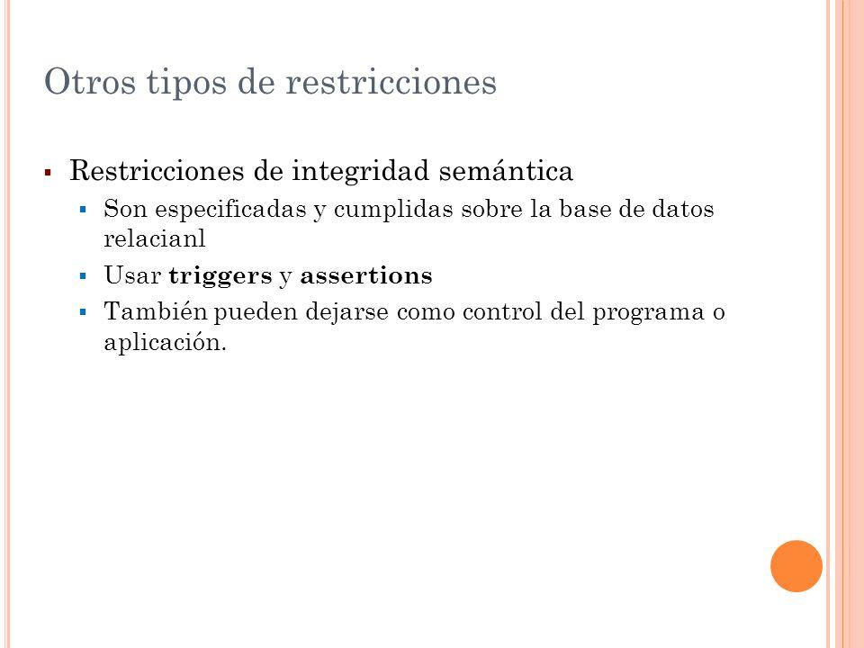 Otros tipos de restricciones Restricciones de integridad semántica Son especificadas y cumplidas sobre la base de datos relacianl Usar triggers y asse