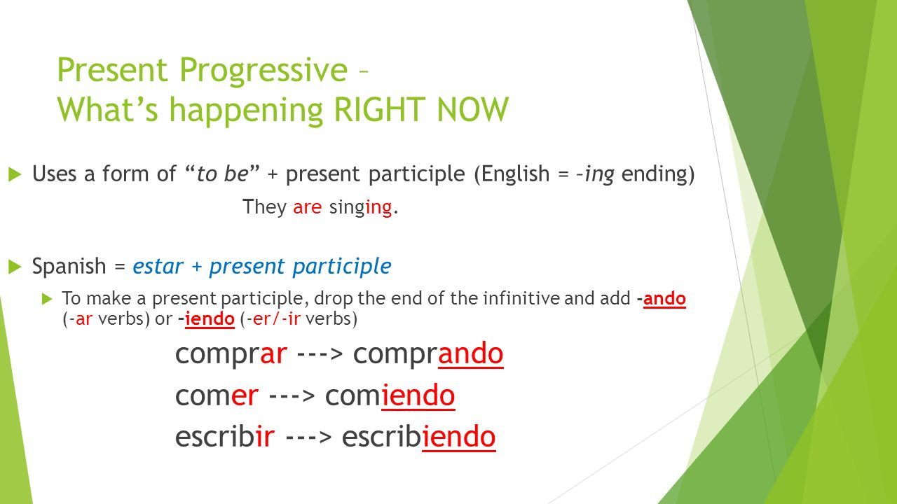 Present Progressive – Whats happening RIGHT NOW Uses a form of to be + present participle (English = –ing ending) They are singing.