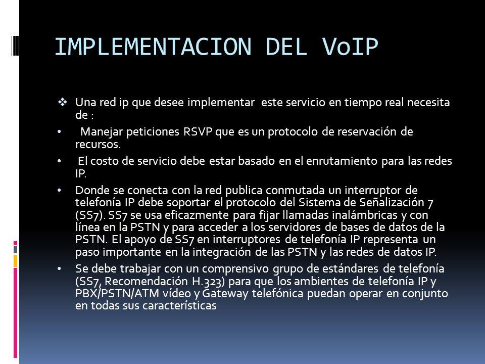 IMPLEMENTACION DEL VoIP Una red ip que desee implementar este servicio en tiempo real necesita de : Manejar peticiones RSVP que es un protocolo de res
