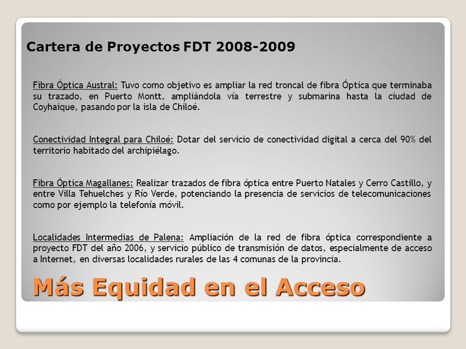 Cartera de Proyectos FDT 2008-2009 Más Equidad en el Acceso Fibra Óptica Austral: Tuvo como objetivo es ampliar la red troncal de fibra Óptica que terminaba su trazado, en Puerto Montt, ampliándola vía terrestre y submarina hasta la ciudad de Coyhaique, pasando por la isla de Chiloé.
