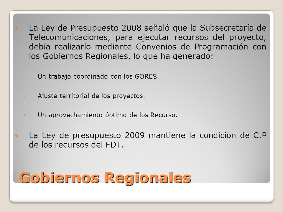 Gobiernos Regionales La Ley de Presupuesto 2008 señaló que la Subsecretaría de Telecomunicaciones, para ejecutar recursos del proyecto, debía realizarlo mediante Convenios de Programación con los Gobiernos Regionales, lo que ha generado: Un trabajo coordinado con los GORES.
