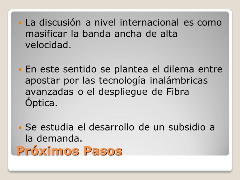 Próximos Pasos La discusión a nivel internacional es como masificar la banda ancha de alta velocidad.