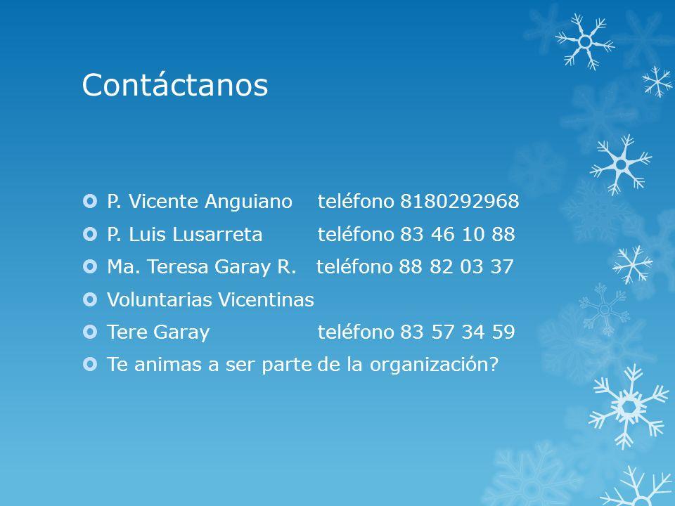 Contáctanos P. Vicente Anguiano teléfono 8180292968 P. Luis Lusarretateléfono 83 46 10 88 Ma. Teresa Garay R. teléfono 88 82 03 37 Voluntarias Vicenti