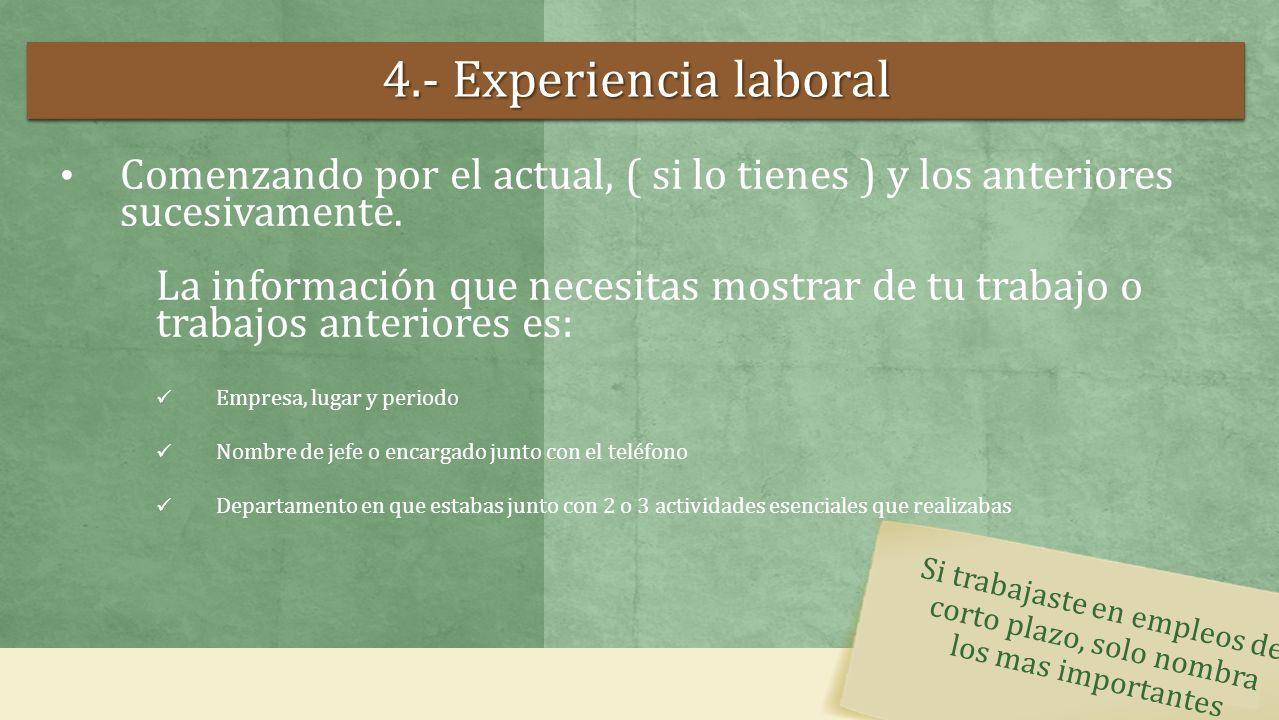 4.- Experiencia laboral Comenzando por el actual, ( si lo tienes ) y los anteriores sucesivamente. La información que necesitas mostrar de tu trabajo