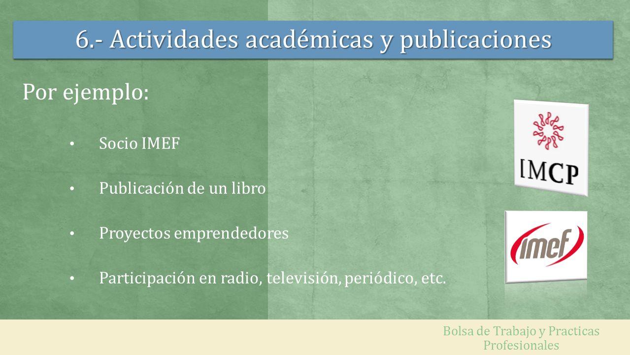 6.- Actividades académicas y publicaciones Por ejemplo: Socio IMEF Publicación de un libro Proyectos emprendedores Participación en radio, televisión,