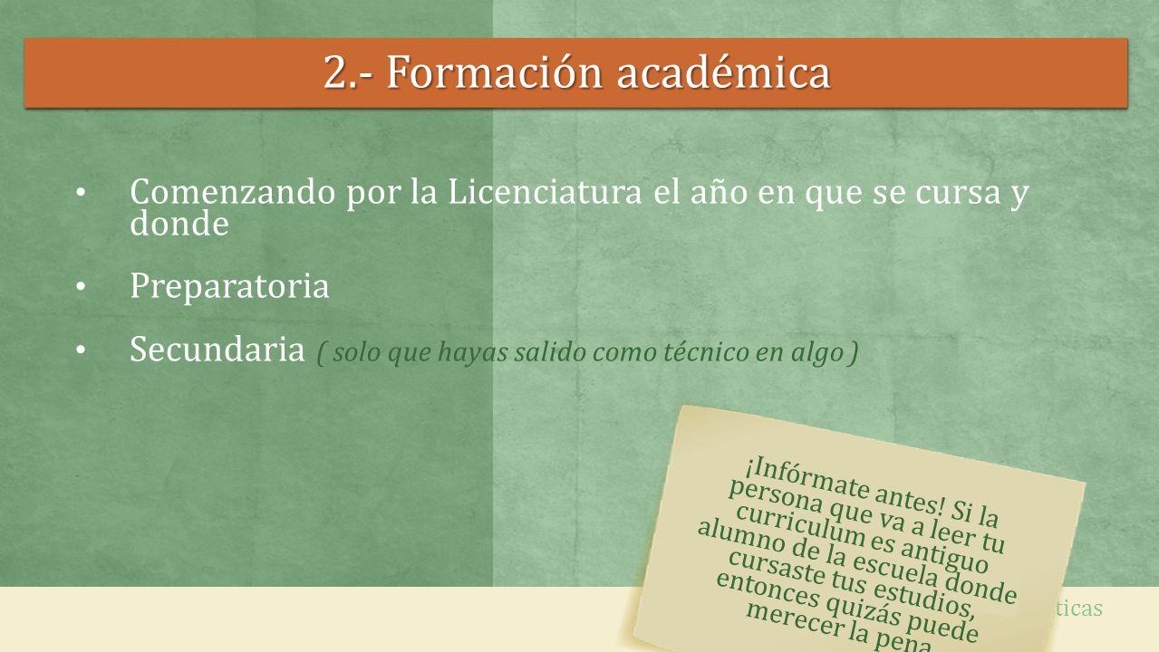 2.- Formación académica Comenzando por la Licenciatura el año en que se cursa y donde Preparatoria Secundaria ( solo que hayas salido como técnico en