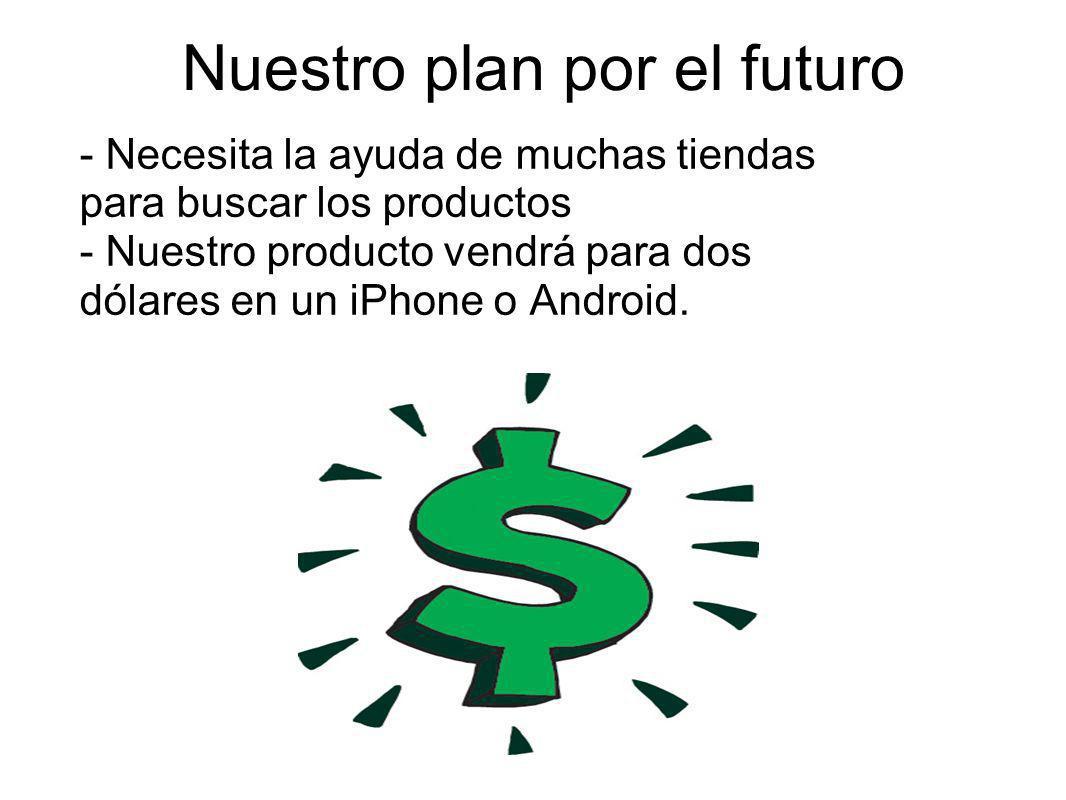 Nuestro plan por el futuro - Necesita la ayuda de muchas tiendas para buscar los productos - Nuestro producto vendrá para dos dólares en un iPhone o A