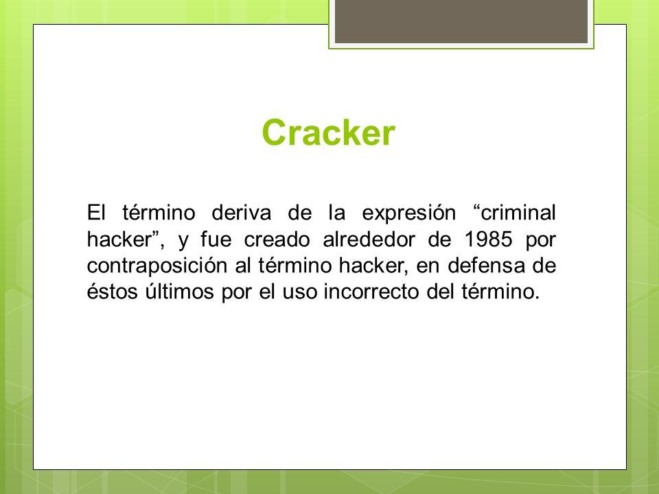 Cracker El término deriva de la expresión criminal hacker, y fue creado alrededor de 1985 por contraposición al término hacker, en defensa de éstos últimos por el uso incorrecto del término.