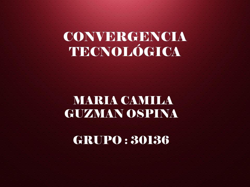 MARIA CAMILA GUZMAN OSPINA GRUPO : 30136 CONVERGENCIA TECNOLÓGICA