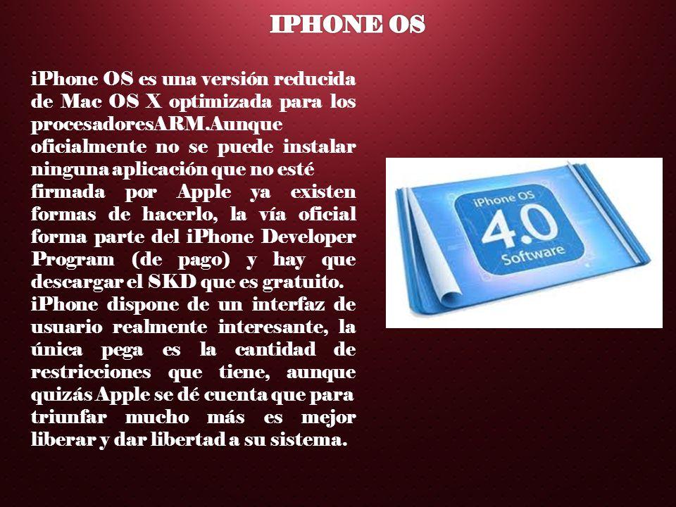 iPhone OS es una versión reducida de Mac OS X optimizada para los procesadoresARM.Aunque oficialmente no se puede instalar ninguna aplicación que no e