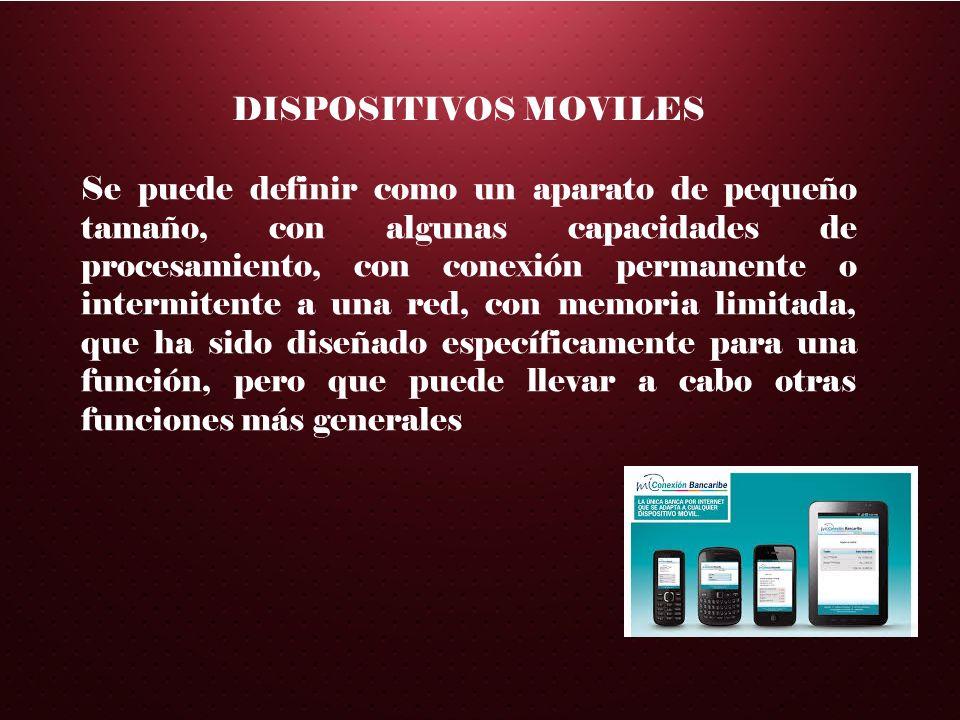 DISPOSITIVOS MOVILES Se puede definir como un aparato de pequeño tamaño, con algunas capacidades de procesamiento, con conexión permanente o intermite