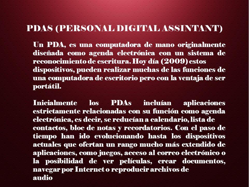 PDAS (PERSONAL DIGITAL ASSINTANT) Un PDA, es una computadora de mano originalmente diseñada como agenda electrónica con un sistema de reconocimiento d