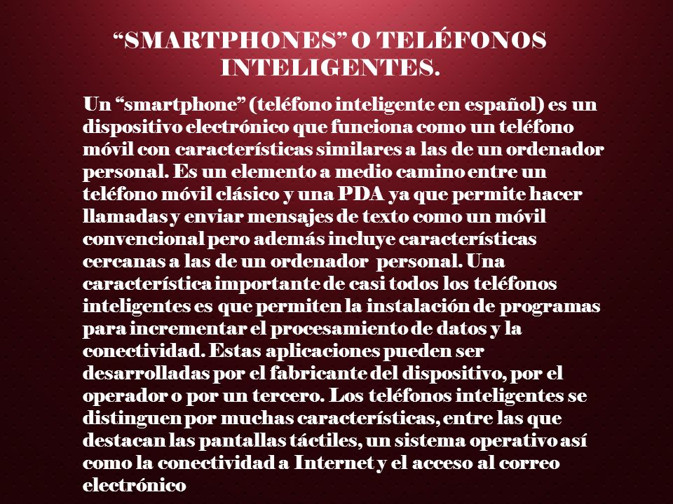 SMARTPHONES O TELÉFONOS INTELIGENTES. Un smartphone (teléfono inteligente en español) es un dispositivo electrónico que funciona como un teléfono móvi