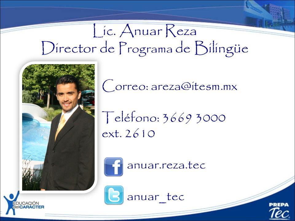 Lic. Anuar Reza Director de Programa de Bilingüe Correo: areza@itesm.mx Teléfono: 3669 3000 ext. 2610 anuar.reza.tec anuar_tec