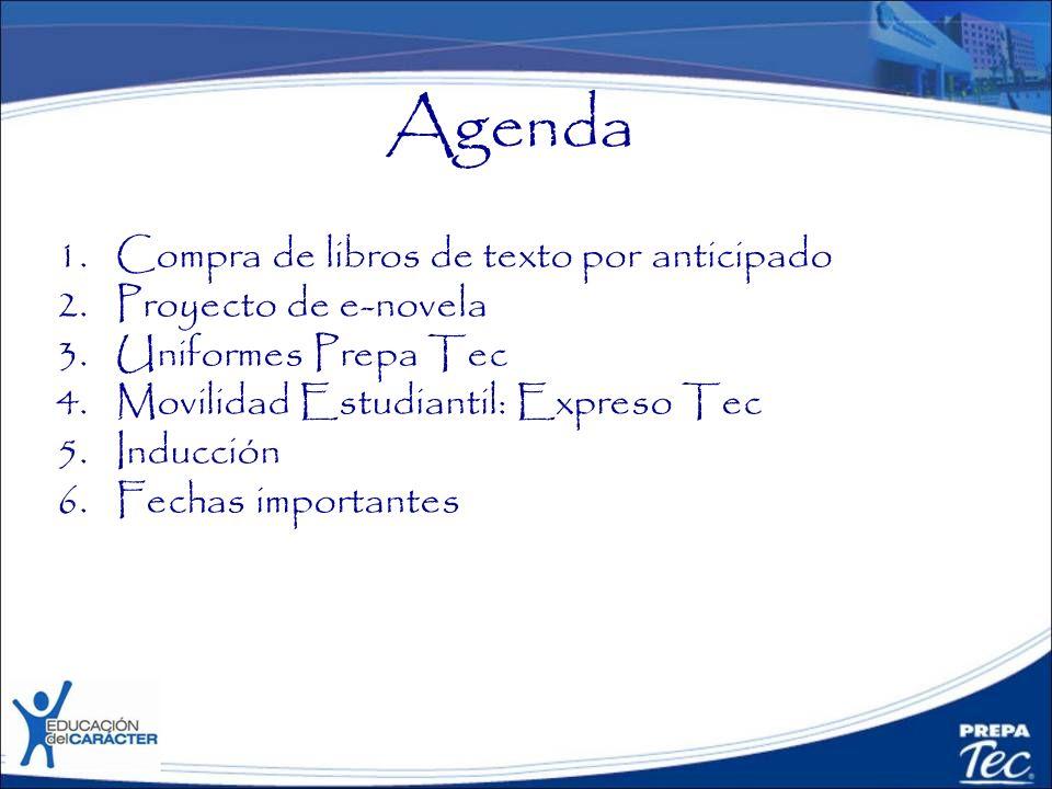 Agenda 1.Compra de libros de texto por anticipado 2.Proyecto de e-novela 3.Uniformes Prepa Tec 4.Movilidad Estudiantil: Expreso Tec 5.Inducción 6.Fech