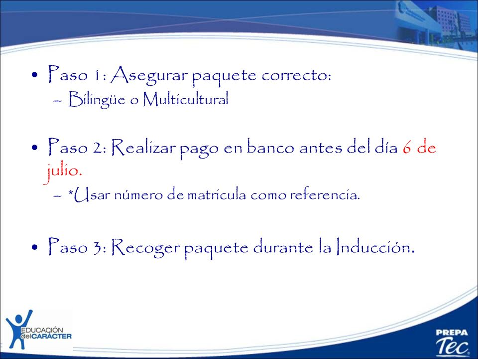 Paso 1: Asegurar paquete correcto: –Bilingüe o Multicultural Paso 2: Realizar pago en banco antes del día 6 de julio. –*Usar número de matricula como