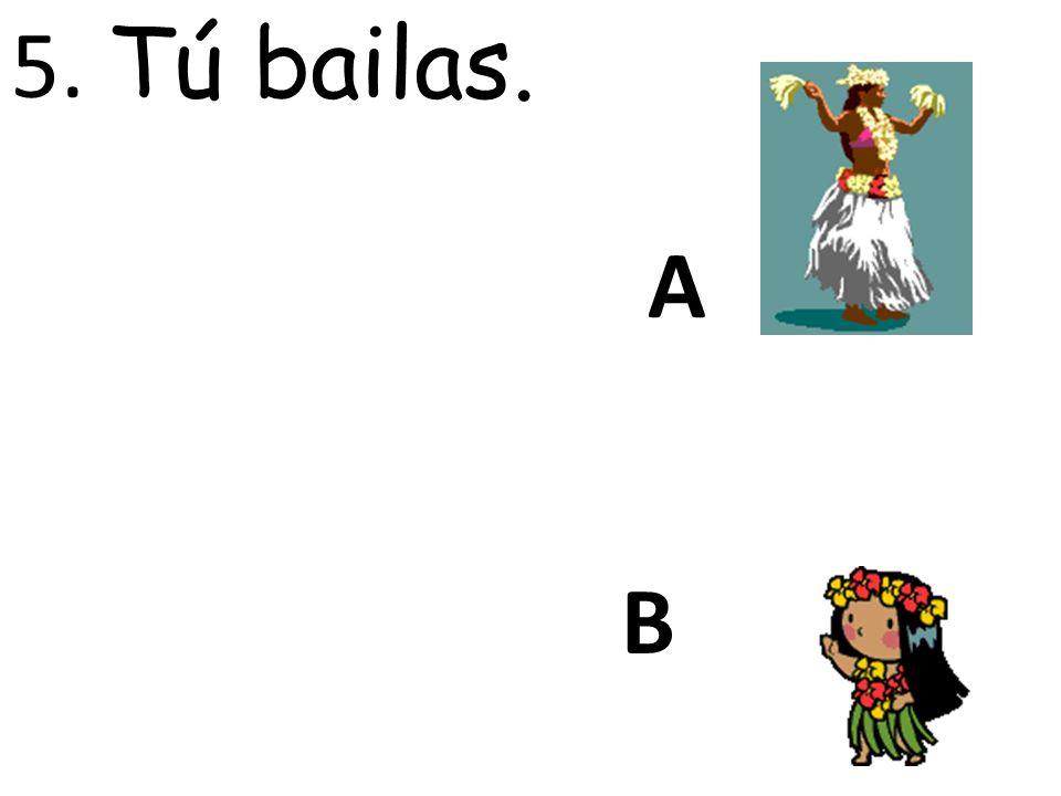 A B 5. Tú bailas.
