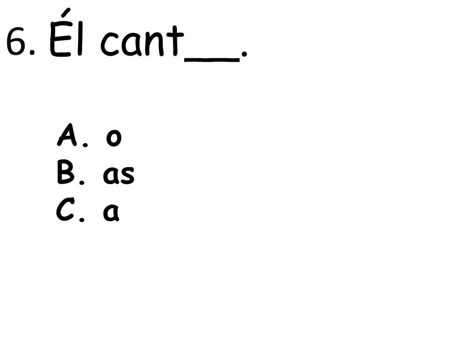 6. Él cant__. A. o B. as C. a