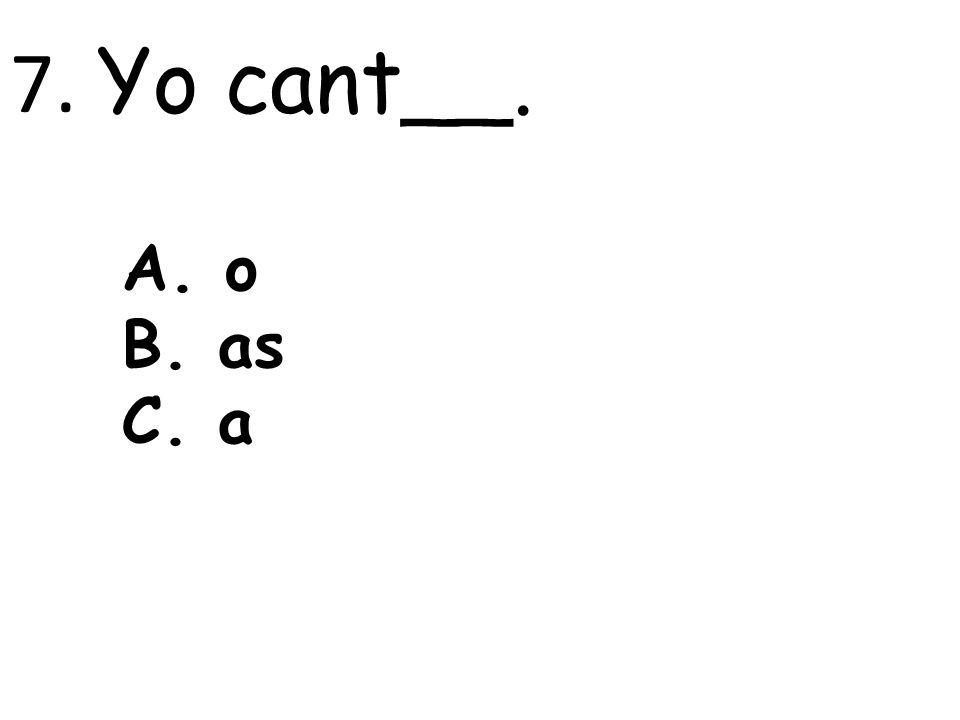 7. Yo cant__. A. o B. as C. a